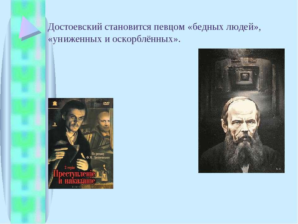 Достоевский становится певцом «бедных людей», «униженных и оскорблённых».