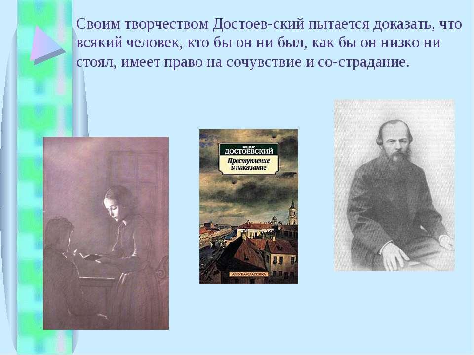Своим творчеством Достоев ский пытается доказать, что всякий человек, кто бы ...