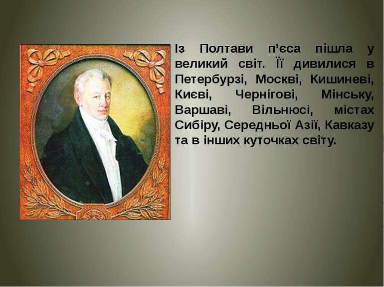 Із Полтави п'єса пішла у великий світ. Її дивилися в Петербурзі, Москві, Киши...
