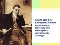 З 1827-1835 І. П. Котляревський був попечителем Полтавського благодійно-лікув...
