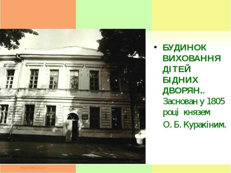 БУДИНОК ВИХОВАННЯ ДІТЕЙ БІДНИХ ДВОРЯН.. Заснован у 1805 році князем О. Б. Ку...