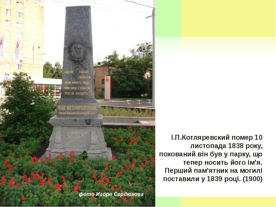 І.П.Котляревский помер 10 листопада 1838 року, похований він був у парку, що ...