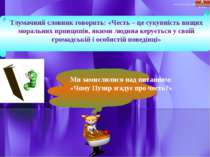 Тлумачний словник говорить: «Честь – це сукупність вищих моральних принципів,...