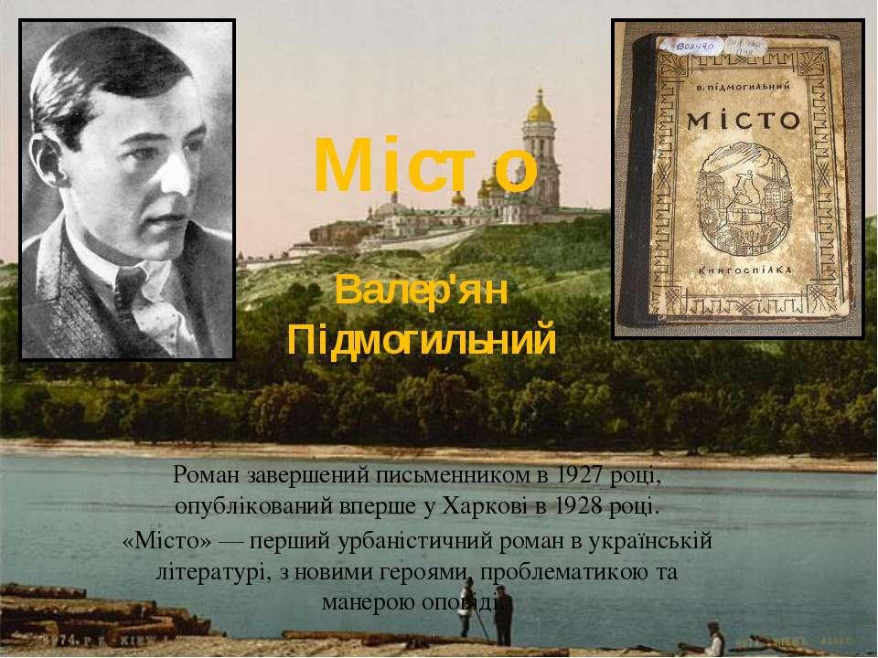 Мiсто Валер'ян Пiдмогильний Роман завершений письменником в 1927 році, опублі...