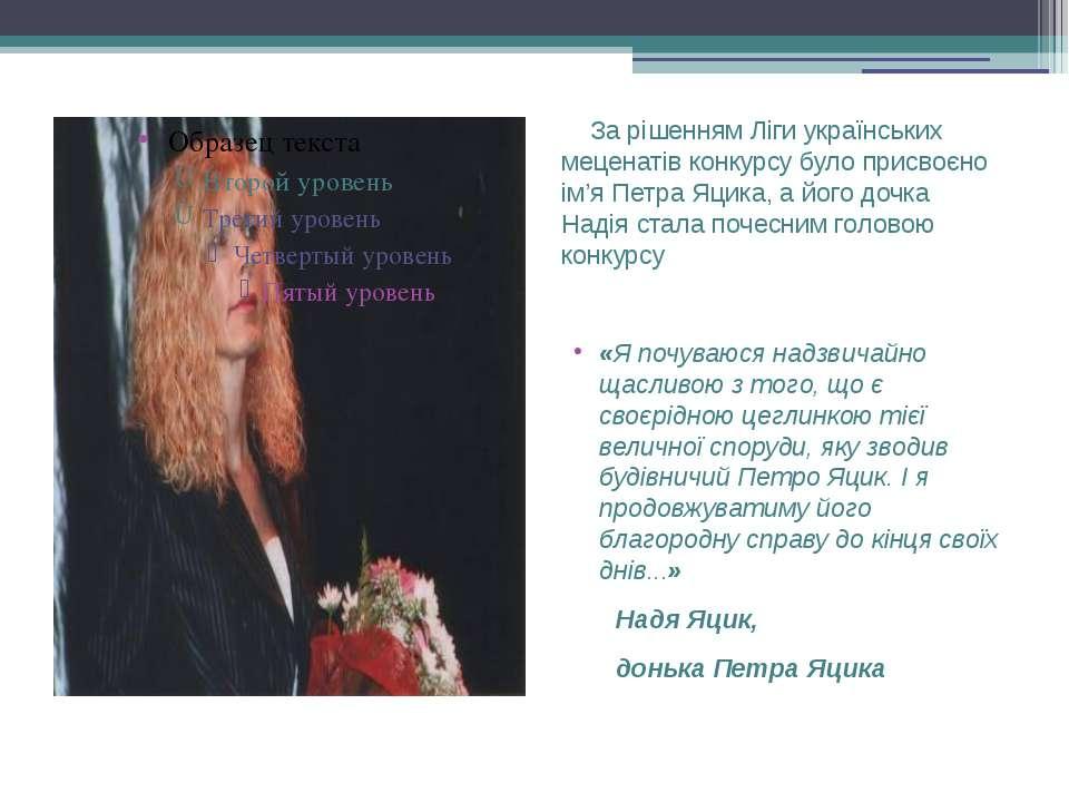 За рішенням Ліги українських меценатів конкурсу було присвоєно ім'я Петра Яци...