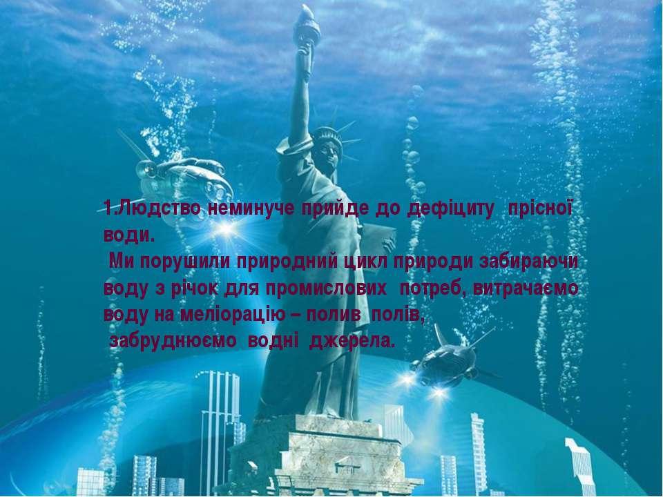 1.Людство неминуче прийде до дефіциту прісної води. Ми порушили природний цик...