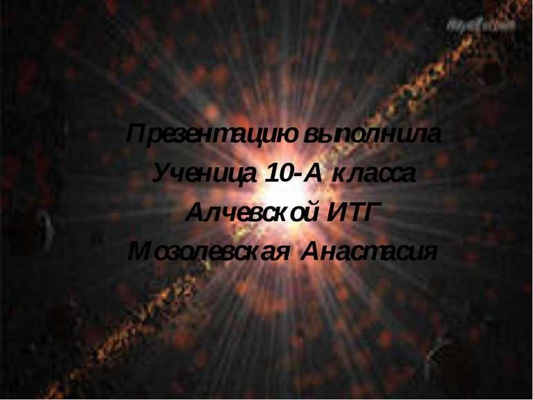 Презентацию выполнила Ученица 10-А класса Алчевской ИТГ Мозолевская Анастасия