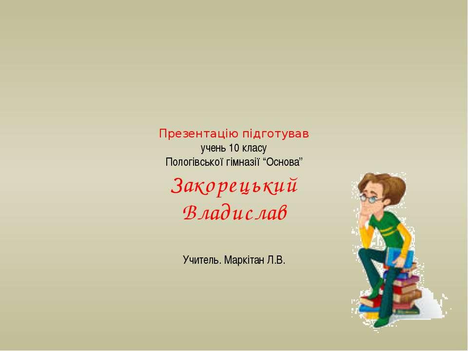 """Презентацію підготував учень 10 класу Пологівської гімназії """"Основа"""" Закорець..."""