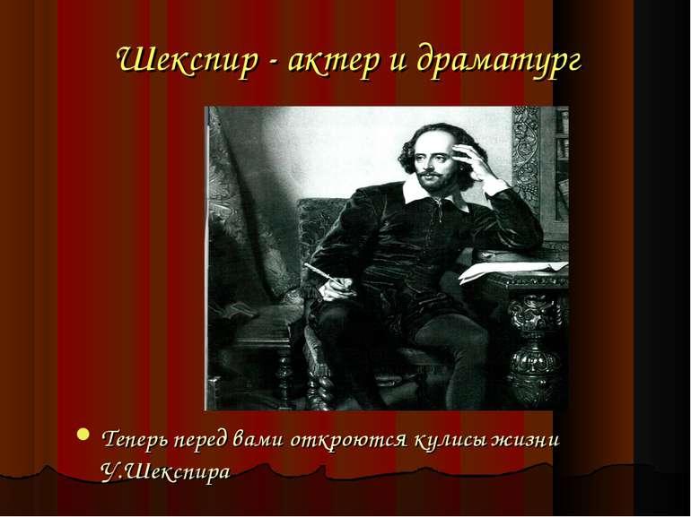 Шекспир - актер и драматург Теперь перед вами откроются кулисы жизни У.Шекспира