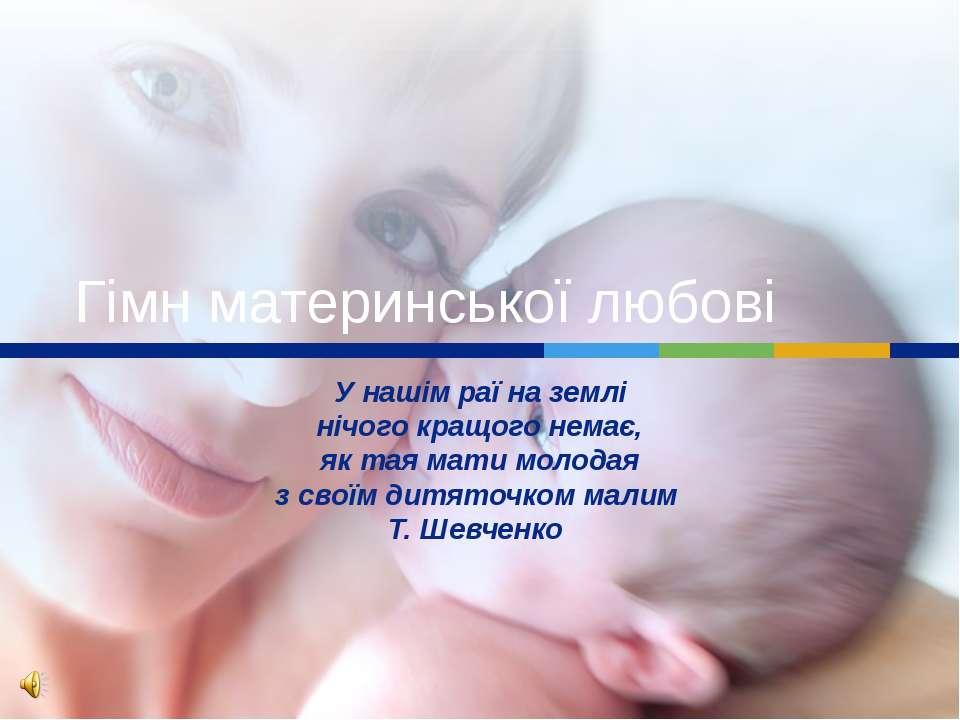 Гімн материнської любові У нашім раї на землі нічого кращого немає, як тая ма...