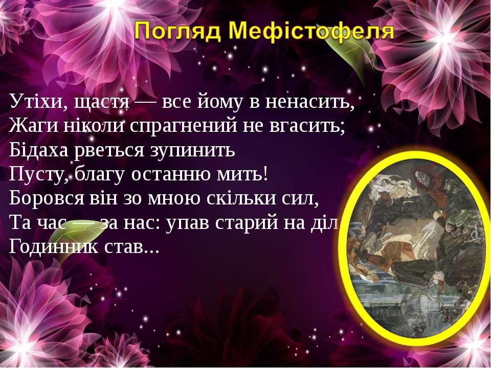 Утіхи, щастя — все йому в ненасить, Жаги ніколи спрагнений не вгасить; Бідаха...
