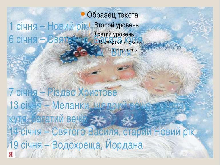 1 січня – Новий рік 6 січня – Святвечір, Багата кутя, Вілія 7 січня – Різдво ...