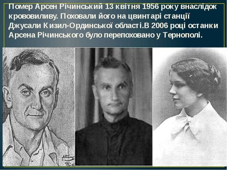 Помер Арсен Річинський13 квітня1956року внаслідок крововиливу. Поховали йо...