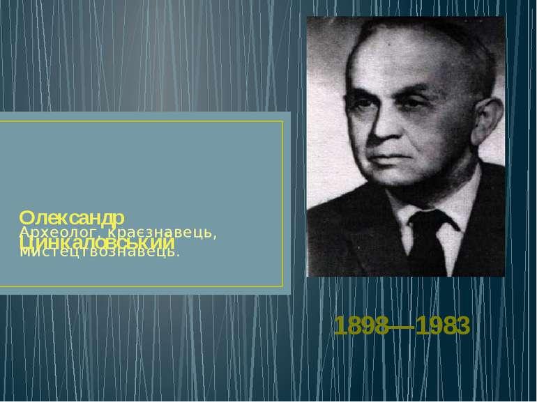 Олександр Цинкаловський Археолог, краєзнавець, мистецтвознавець. 1898—1983