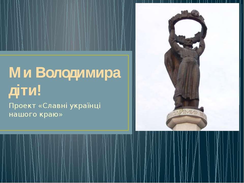 Ми Володимира діти! Проект «Славні українці нашого краю»
