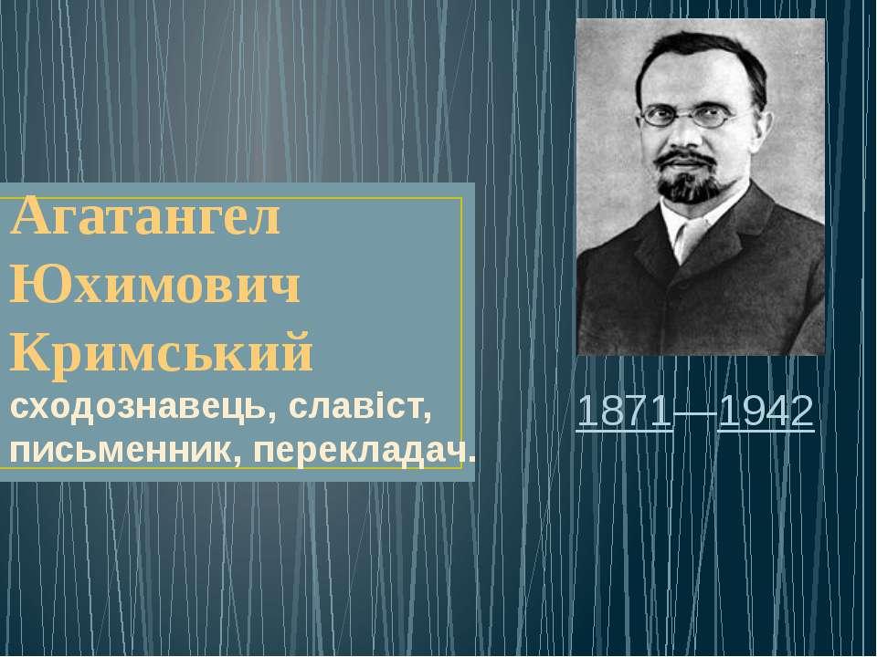 Агатангел Юхимович Кримський сходознавець, славіст, письменник, перекладач. 1...