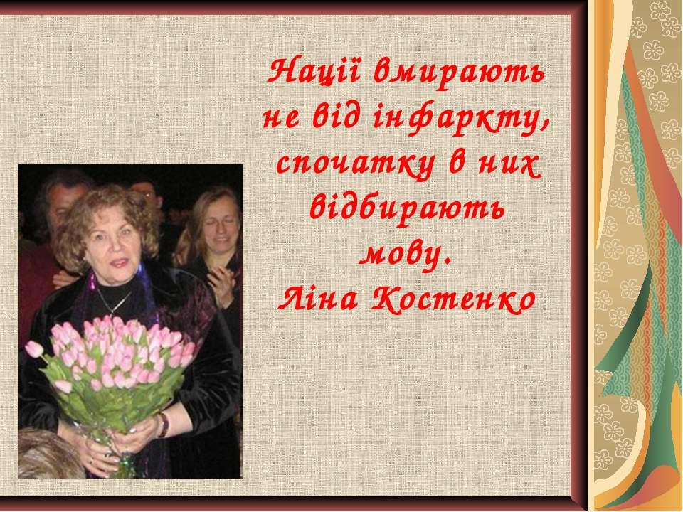Нації вмирають не від інфаркту, спочатку в них відбирають мову. Ліна Костенко