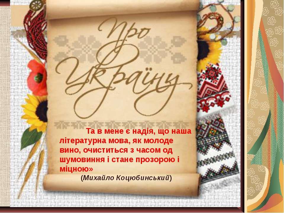 Та в мене є надія, що наша літературна мова, як молоде вино, очиститься з час...