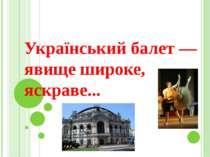 Український балет — явище широке, яскраве...