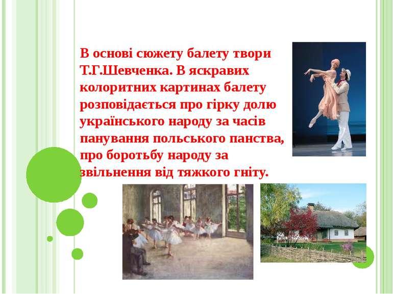 В основі сюжету балету твори Т.Г.Шевченка. В яскравих колоритних картинах бал...