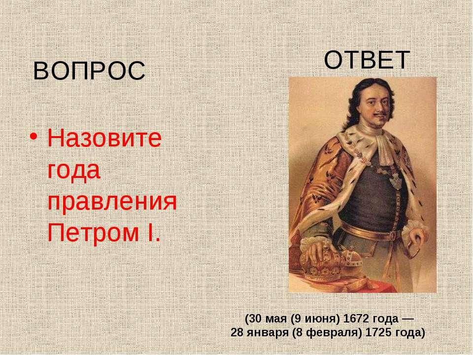 Назовите года правления Петром I. ВОПРОС ОТВЕТ (30мая (9 июня) 1672 года— 2...