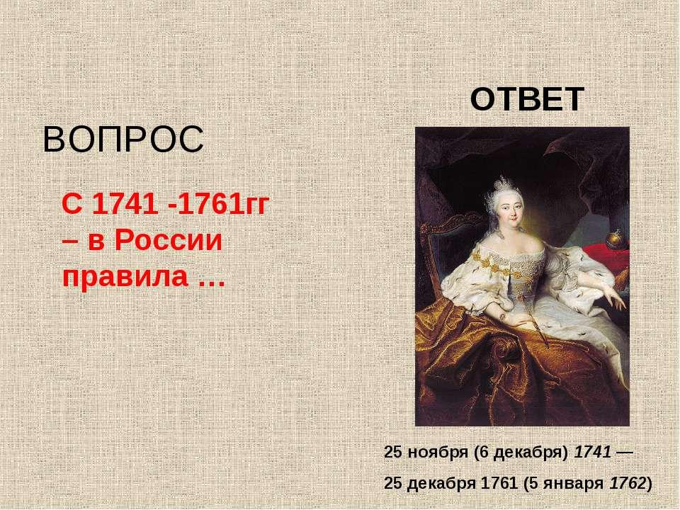 С 1741 -1761гг – в России правила … ВОПРОС ОТВЕТ 25 ноября (6 декабря) 1741—...