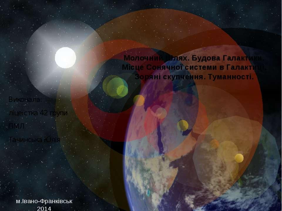 Виконала: ліцеїстка 42 групи ПМЛ Тачинська Юлія Молочний Шлях. Будова Галакти...