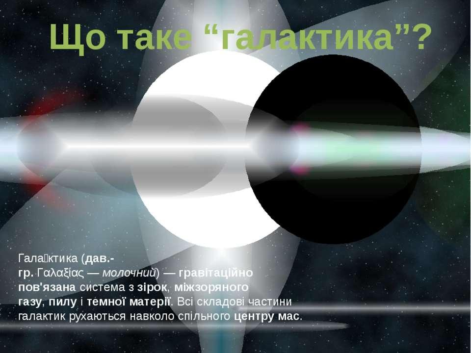 """Що таке """"галактика""""? Гала ктика(дав.-гр.Γαλαξίας—молочний)—гравітаційно..."""