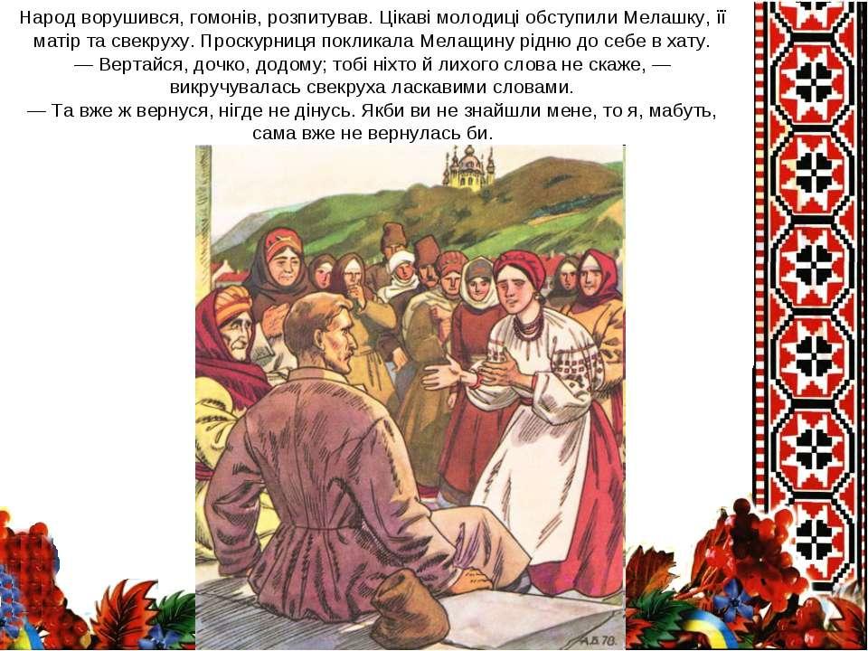 Народ ворушився, гомонів, розпитував. Цікаві молодиці обступили Мелашку, її м...