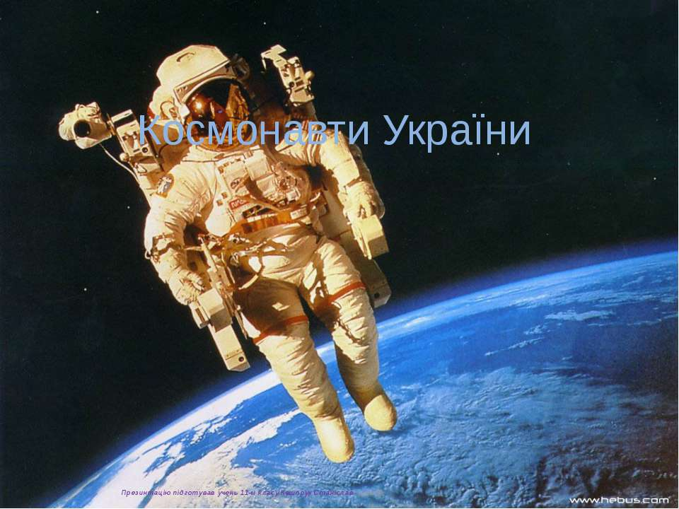 Космонавти України Презинтацію підготував учень 11-м класу Кашпрук Станіслав