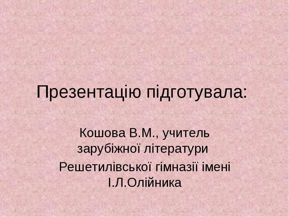 Презентацію підготувала: Кошова В.М., учитель зарубіжної літератури Решетилів...