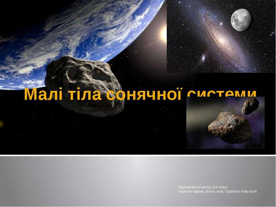 Малі тіла сонячної системи Підготували учениці 11А класу Борисюк Каріна, Воло...