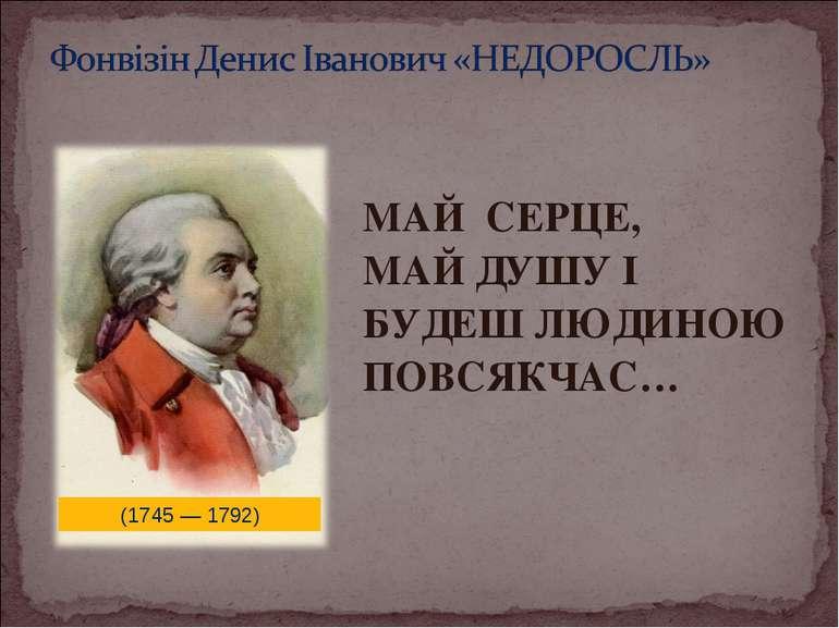 МАЙ СЕРЦЕ, МАЙ ДУШУ І БУДЕШ ЛЮДИНОЮ ПОВСЯКЧАС… (1745 — 1792)