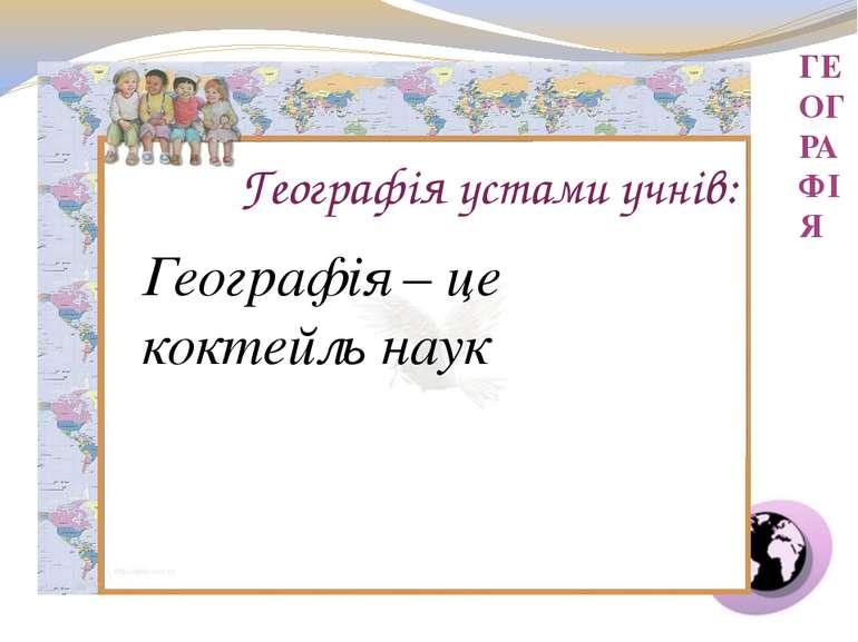 ГЕОГРАФІЯ Географія – це коктейль наук Географія устами учнів: