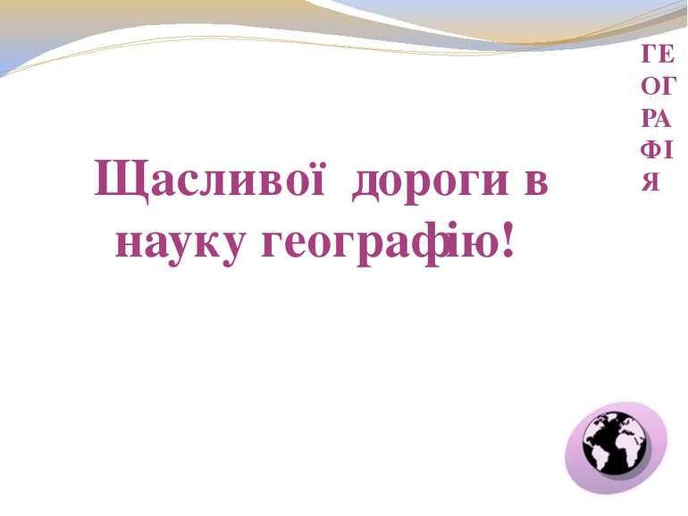 ГЕОГРАФІЯ Щасливої дороги в науку географію!
