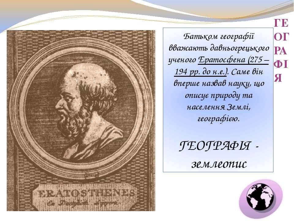 ГЕОГРАФІЯ Батьком географії вважають давньогрецького ученого Ератосфена (275 ...