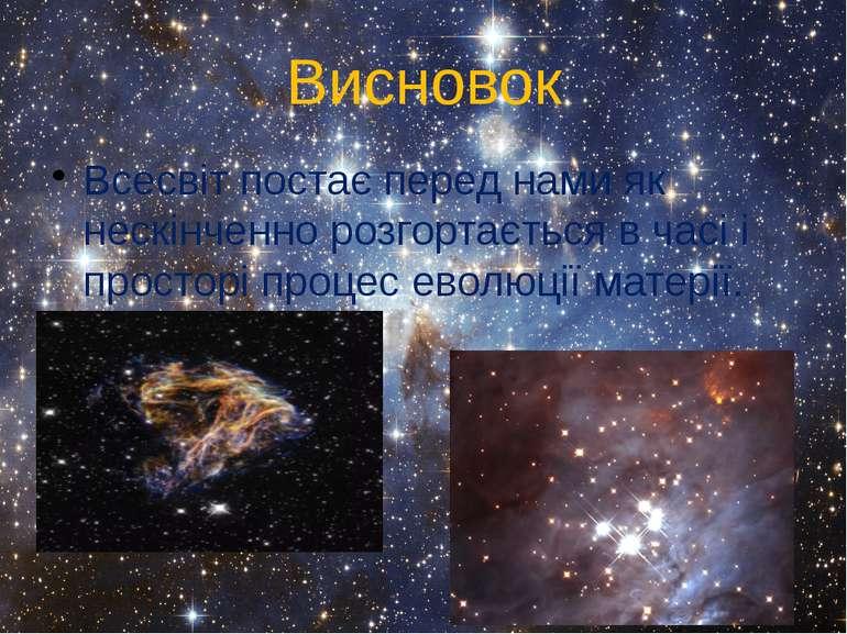 Висновок Всесвіт постає перед нами як нескінченно розгортається в часі і прос...