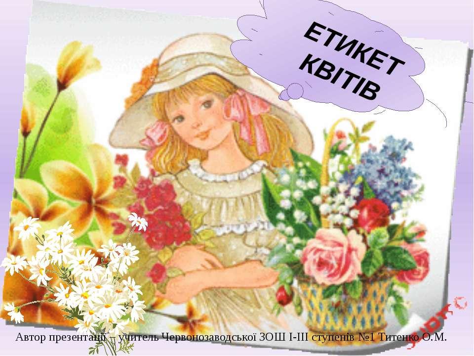 ЕТИКЕТ КВІТІВ Автор презентації – учитель Червонозаводської ЗОШ І-ІІІ ступені...