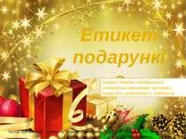 Етикет подарунків Автор презентації – учитель Червонозаводської ЗОШ І-ІІІ сту...