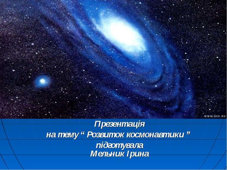 """Презентація на тему """" Розвиток космонавтики """" підготувала Мельник Ірина"""