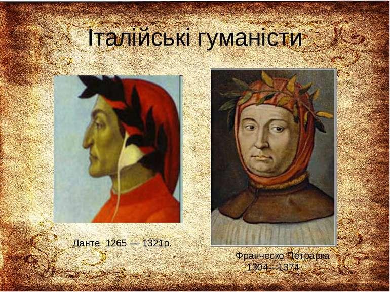 Італійські гуманісти Данте 1265 — 1321р. Франческо Петрарка 1304—1374