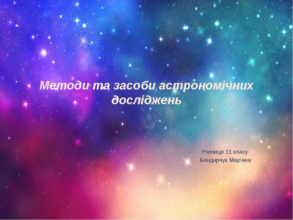 Методи та засоби астрономічних досліджень Учениця 11 класу Бондарчук Мар'яна