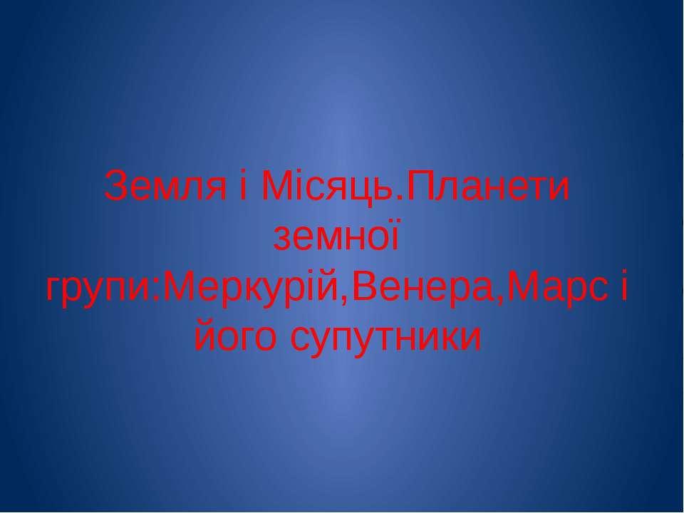Земля і Місяць.Планети земної групи:Меркурій,Венера,Марс і його супутники