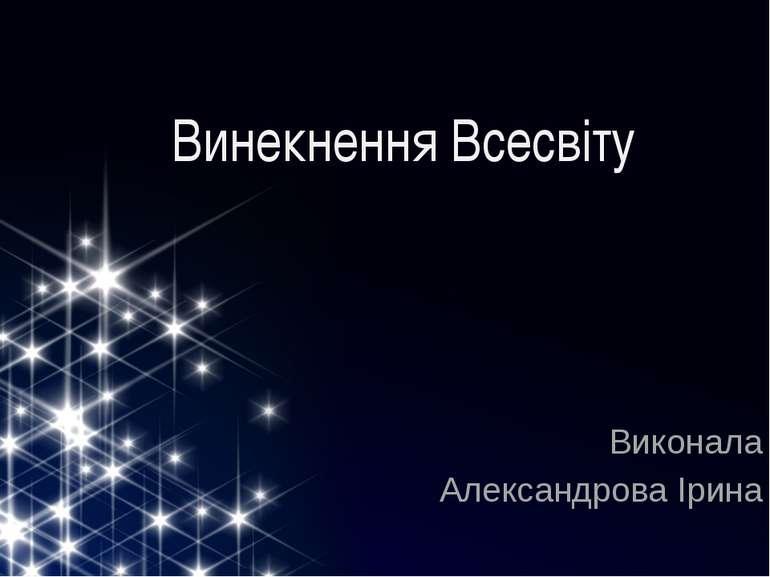 Винекнення Всесвіту Виконала Александрова Ірина