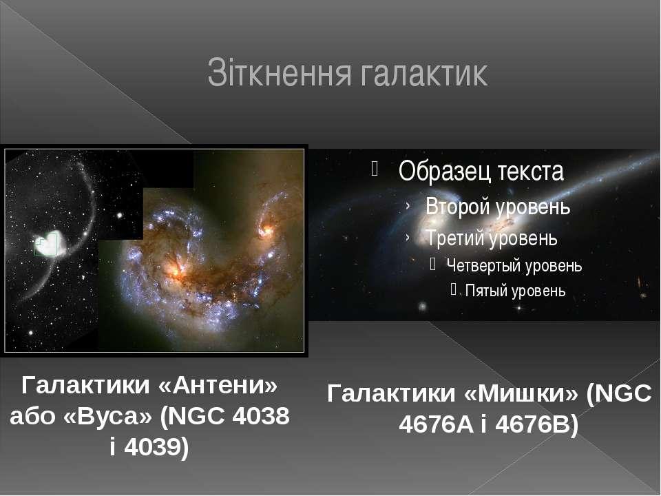 Зіткнення галактик Галактики «Мишки» (NGC 4676A і 4676B) Галактики «Антени» а...