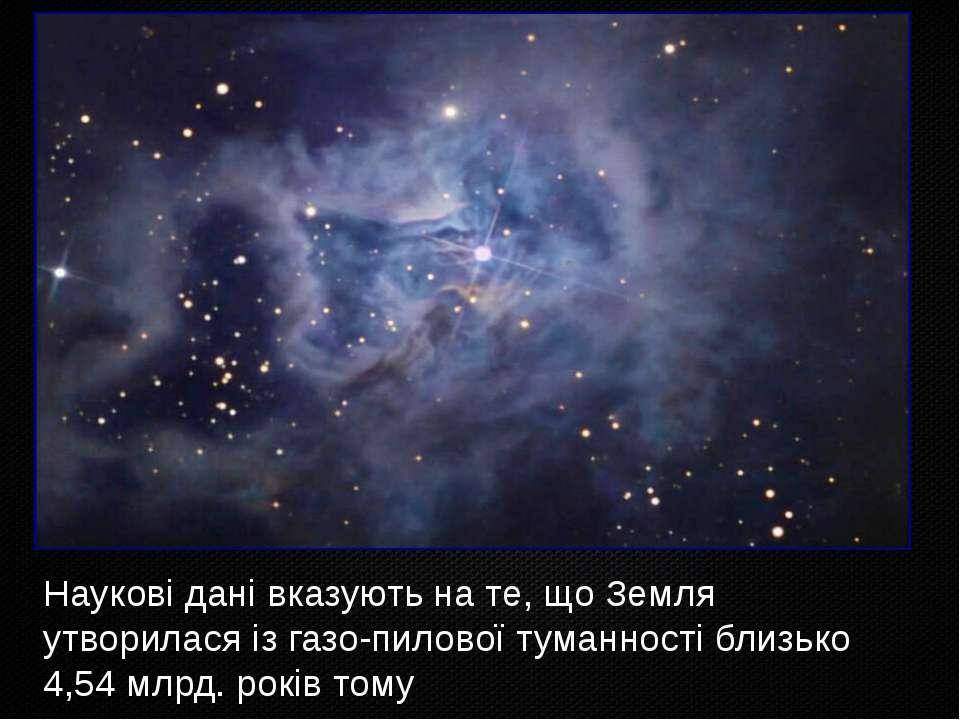 Наукові дані вказують на те, що Земля утворилася із газо-пилової туманності б...
