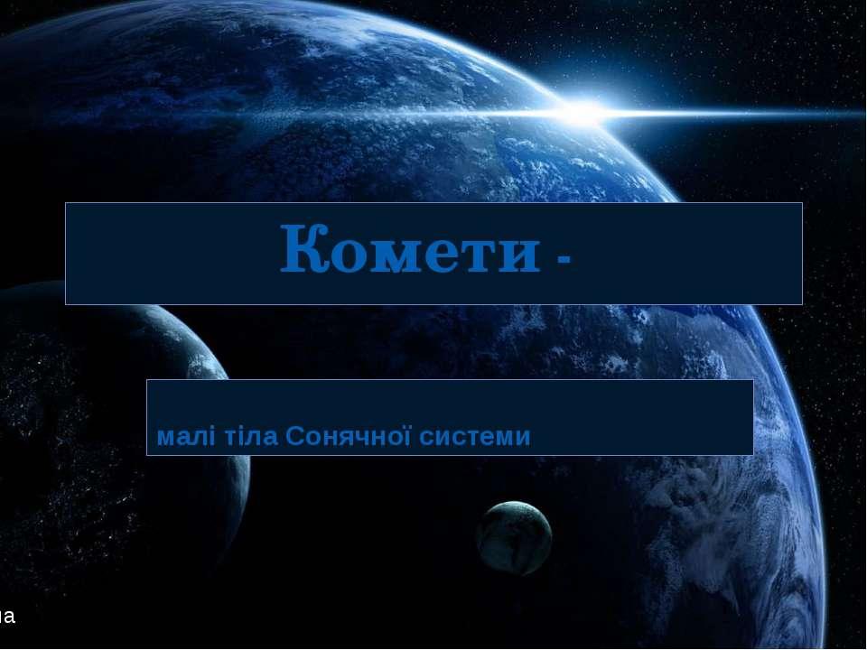 Комети - малі тіла Сонячної системи Підготувала : Шепель Поліна