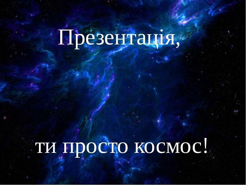 Презентація, ти просто космос!