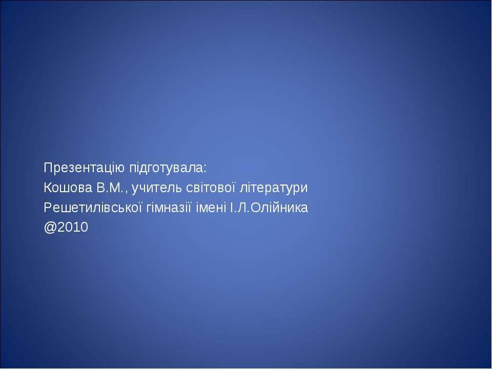 Презентацію підготувала: Кошова В.М., учитель світової літератури Решетилівсь...