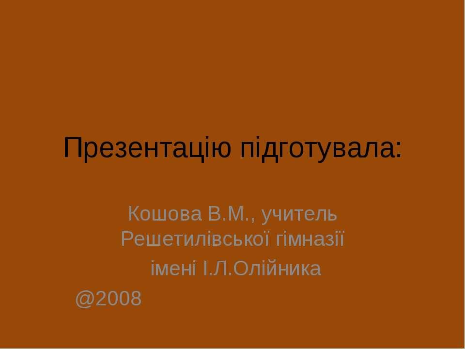Презентацію підготувала: Кошова В.М., учитель Решетилівської гімназії імені І...